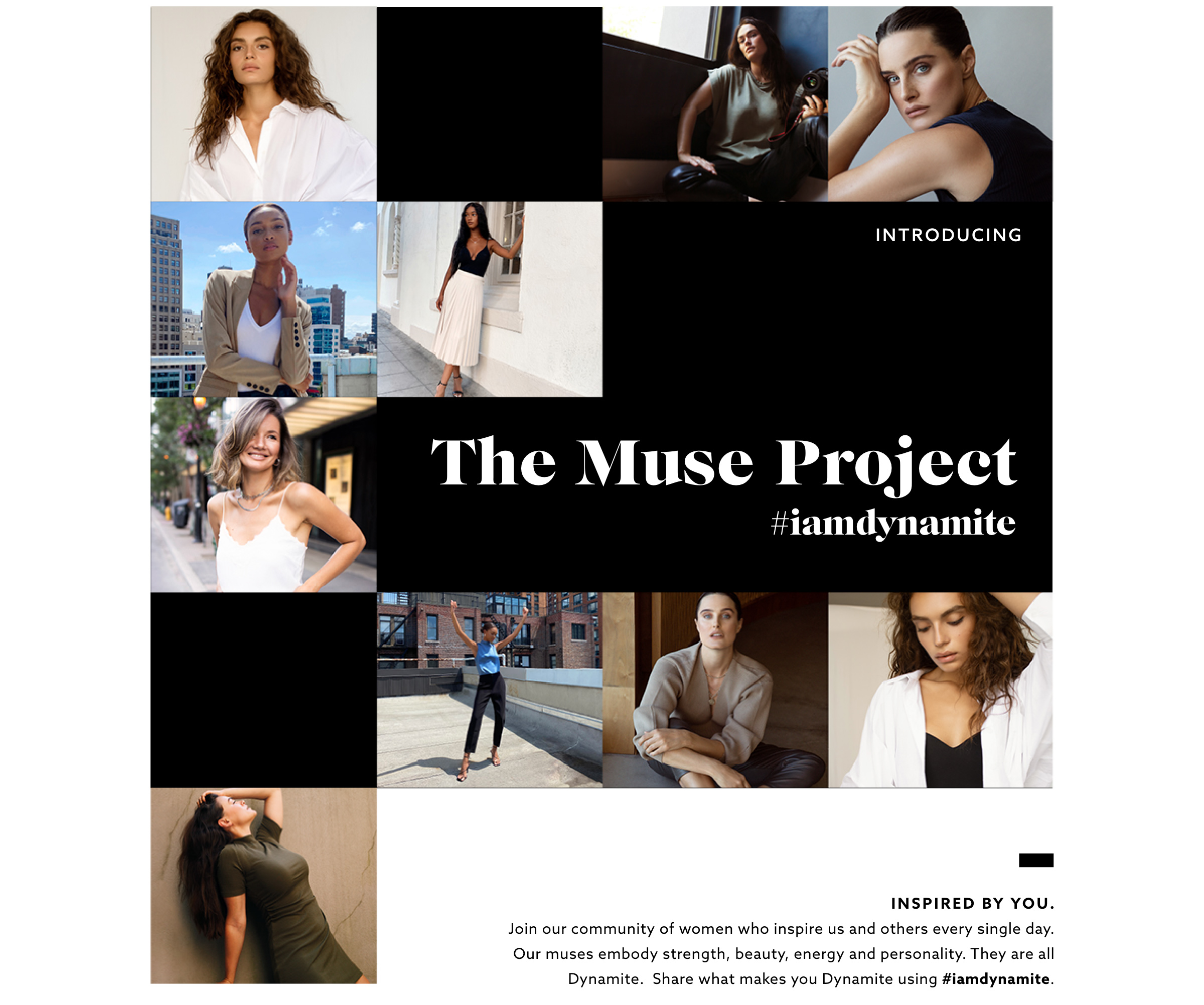 The muse project.Inspired by you. Join our community of women who inspire us and others every single day.Our muses embody strength, beauty, energy and personality. They are all Dynamite. Share what makes you Dynamite using #iamdynamite.