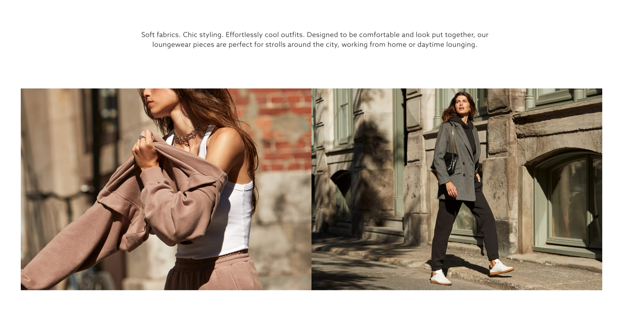 Soft fabrics. Chic styling. Effortlessly cool outfits. Designed to be comfortable and look put together, our loungewear pieces are perfect for strolls around the city, working from home or daytime lounging.